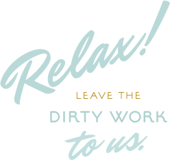 Relax! Leave the dirty work to us.